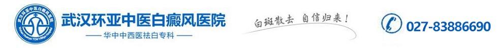 武汉白癜风医院【白癜风官网】武汉环亚白癜风医院是湖北武汉白癜风医院中治疗最好的白癜风专科医院
